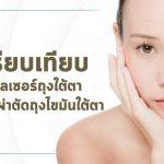 เปรียบเทียบการเลเซอร์ถุงใต้ตาและการผ่าตัดถุงไขมันใต้ตา